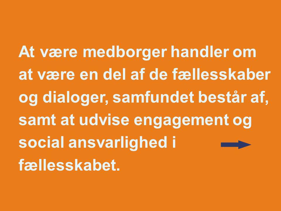At være medborger handler om at være en del af de fællesskaber og dialoger, samfundet består af, samt at udvise engagement og social ansvarlighed i fællesskabet.