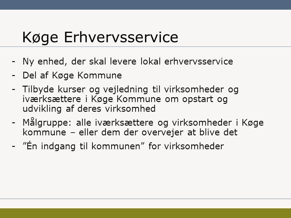 Køge Erhvervsservice -Ny enhed, der skal levere lokal erhvervsservice -Del af Køge Kommune -Tilbyde kurser og vejledning til virksomheder og iværksættere i Køge Kommune om opstart og udvikling af deres virksomhed -Målgruppe: alle iværksættere og virksomheder i Køge kommune – eller dem der overvejer at blive det - Én indgang til kommunen for virksomheder