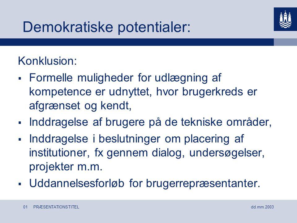 01 PRÆSENTATIONSTITEL dd.mm.2003 Demokratiske potentialer: Konklusion:  Formelle muligheder for udlægning af kompetence er udnyttet, hvor brugerkreds er afgrænset og kendt,  Inddragelse af brugere på de tekniske områder,  Inddragelse i beslutninger om placering af institutioner, fx gennem dialog, undersøgelser, projekter m.m.