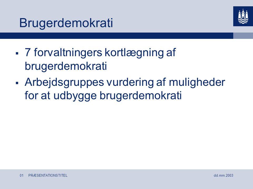 01 PRÆSENTATIONSTITEL dd.mm.2003 Brugerdemokrati  7 forvaltningers kortlægning af brugerdemokrati  Arbejdsgruppes vurdering af muligheder for at udbygge brugerdemokrati