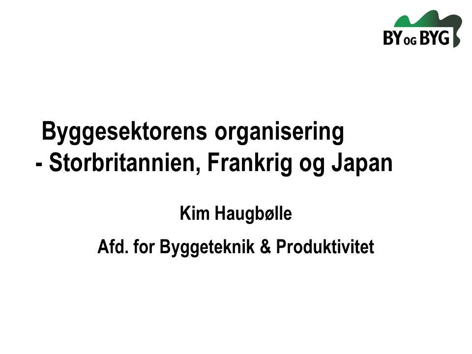 Byggesektorens organisering - Storbritannien, Frankrig og Japan Kim Haugbølle Afd.