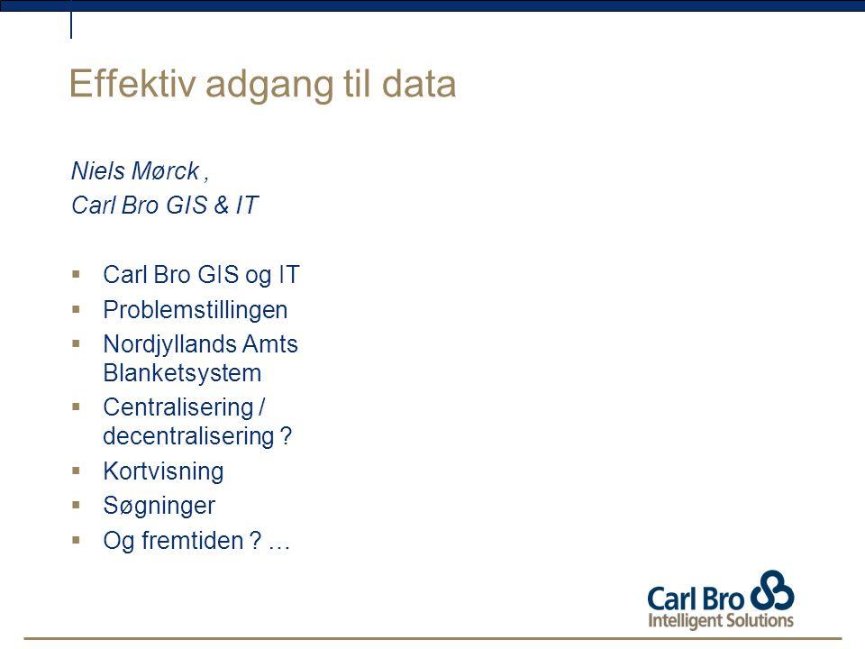 Effektiv adgang til data Niels Mørck, Carl Bro GIS & IT  Carl Bro GIS og IT  Problemstillingen  Nordjyllands Amts Blanketsystem  Centralisering / decentralisering .