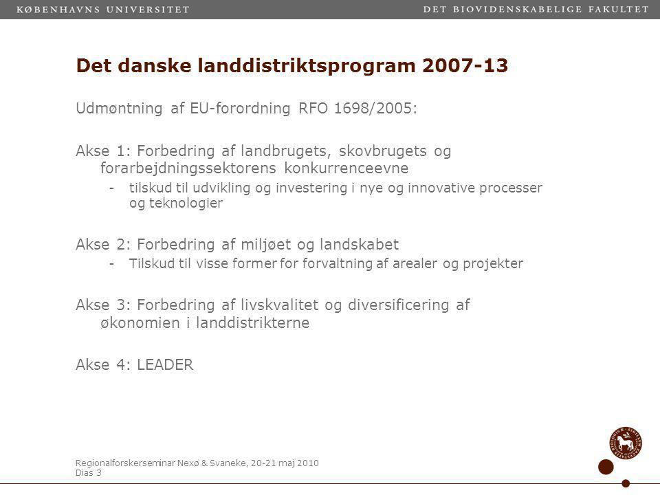 Regionalforskerseminar Nexø & Svaneke, 20-21 maj 2010 Dias 3 Det danske landdistriktsprogram 2007-13 Udmøntning af EU-forordning RFO 1698/2005: Akse 1: Forbedring af landbrugets, skovbrugets og forarbejdningssektorens konkurrenceevne -tilskud til udvikling og investering i nye og innovative processer og teknologier Akse 2: Forbedring af miljøet og landskabet -Tilskud til visse former for forvaltning af arealer og projekter Akse 3: Forbedring af livskvalitet og diversificering af økonomien i landdistrikterne Akse 4: LEADER