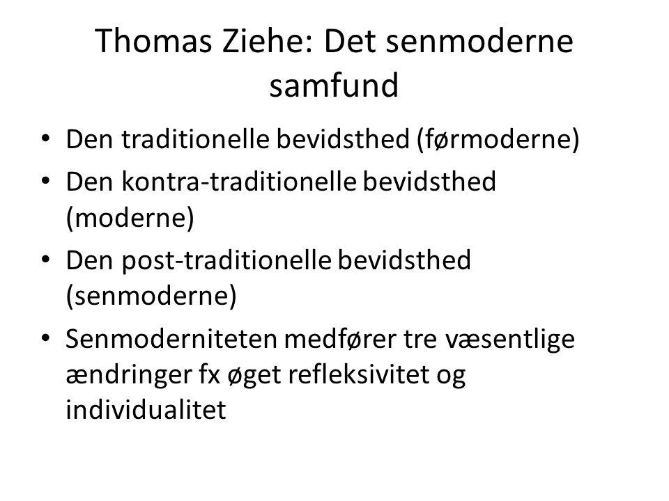 Thomas Ziehe: Det senmoderne samfund Den traditionelle bevidsthed (førmoderne) Den kontra-traditionelle bevidsthed (moderne) Den post-traditionelle bevidsthed (senmoderne) Senmoderniteten medfører tre væsentlige ændringer fx øget refleksivitet og individualitet