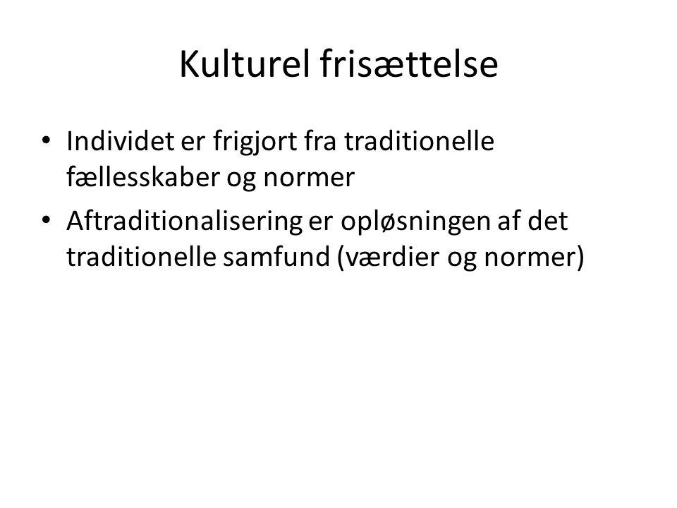 Kulturel frisættelse Individet er frigjort fra traditionelle fællesskaber og normer Aftraditionalisering er opløsningen af det traditionelle samfund (værdier og normer)