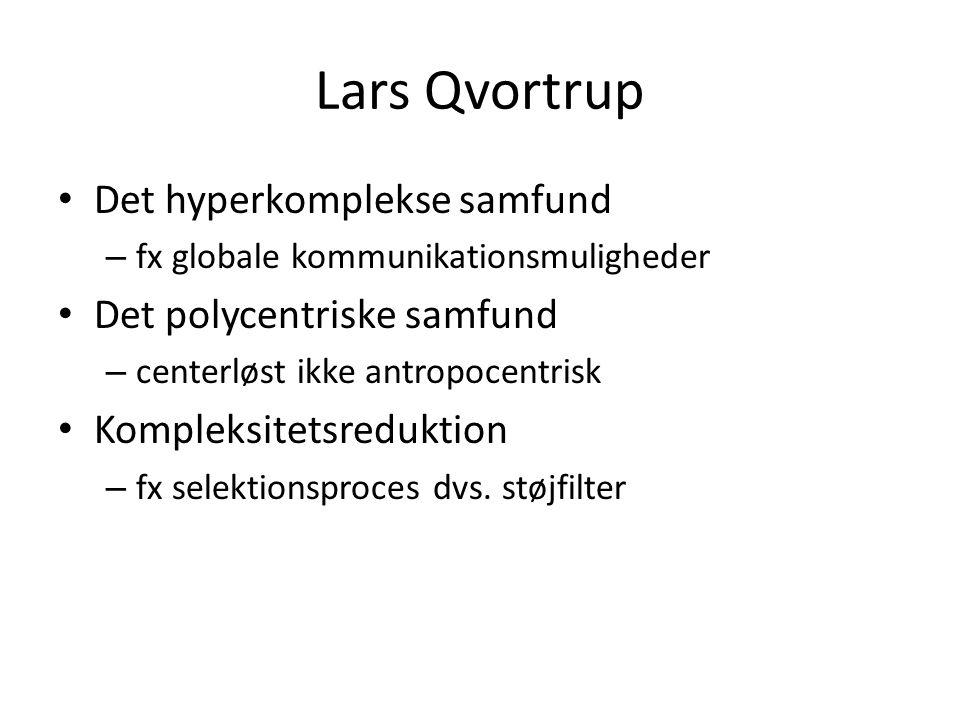 Lars Qvortrup Det hyperkomplekse samfund – fx globale kommunikationsmuligheder Det polycentriske samfund – centerløst ikke antropocentrisk Kompleksitetsreduktion – fx selektionsproces dvs.