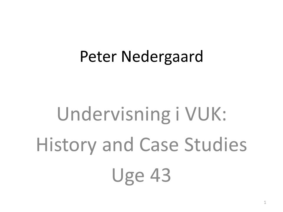 Peter Nedergaard Undervisning i VUK: History and Case Studies Uge 43 1