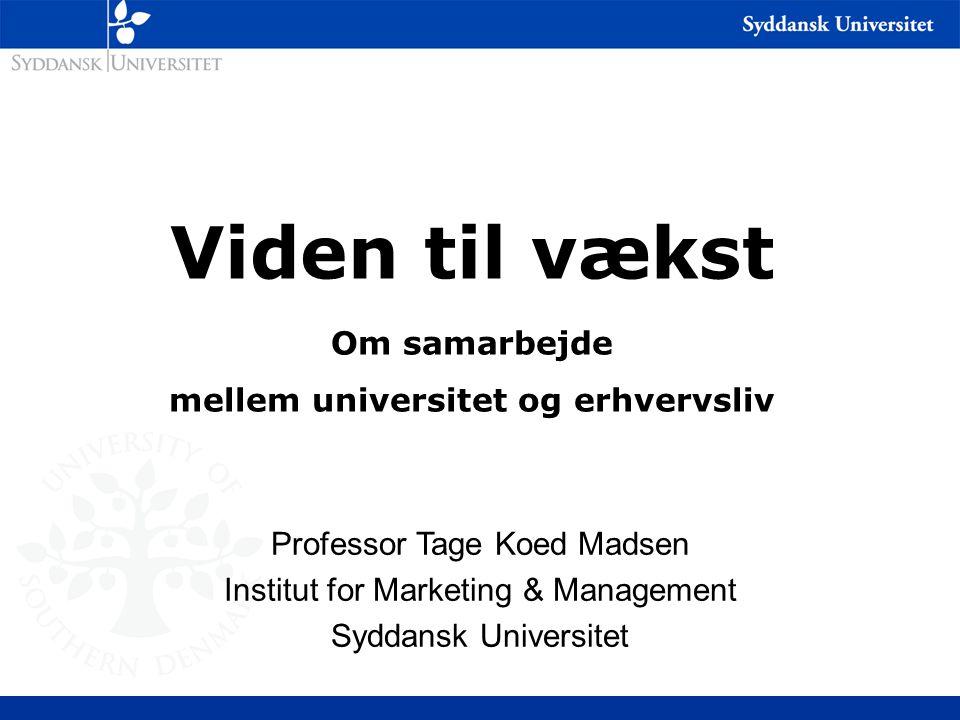 Viden til vækst Om samarbejde mellem universitet og erhvervsliv Professor Tage Koed Madsen Institut for Marketing & Management Syddansk Universitet