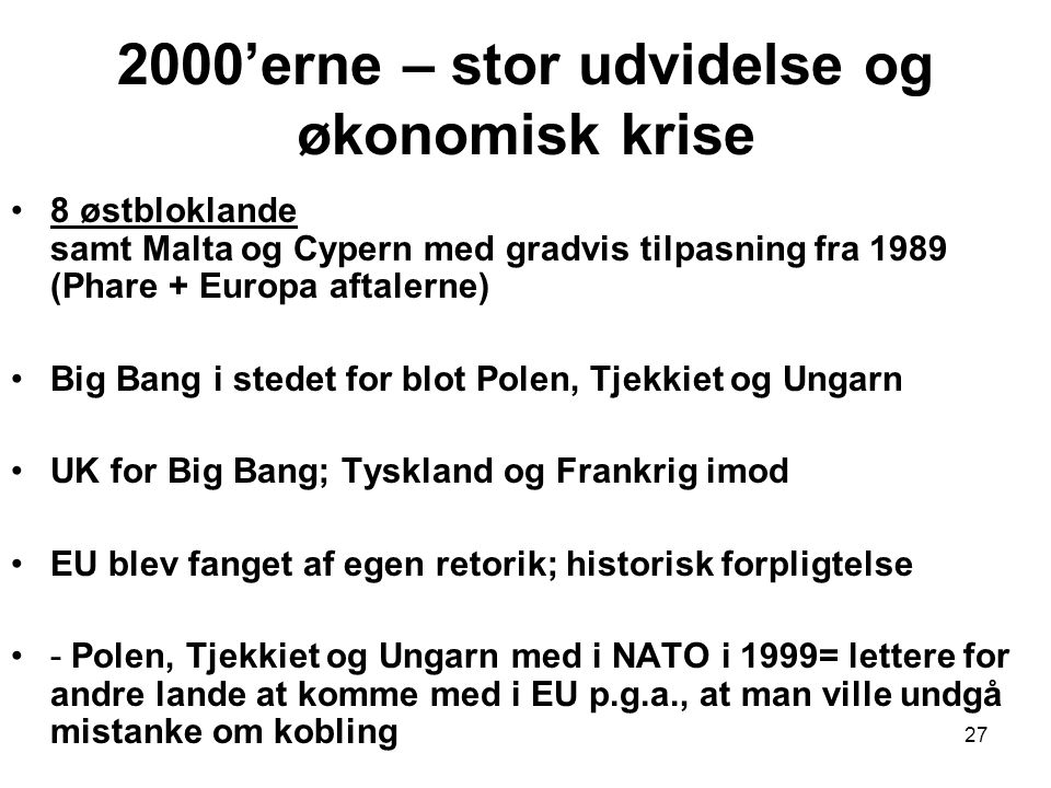 2000'erne – stor udvidelse og økonomisk krise 8 østbloklande samt Malta og Cypern med gradvis tilpasning fra 1989 (Phare + Europa aftalerne) Big Bang i stedet for blot Polen, Tjekkiet og Ungarn UK for Big Bang; Tyskland og Frankrig imod EU blev fanget af egen retorik; historisk forpligtelse - Polen, Tjekkiet og Ungarn med i NATO i 1999= lettere for andre lande at komme med i EU p.g.a., at man ville undgå mistanke om kobling 27