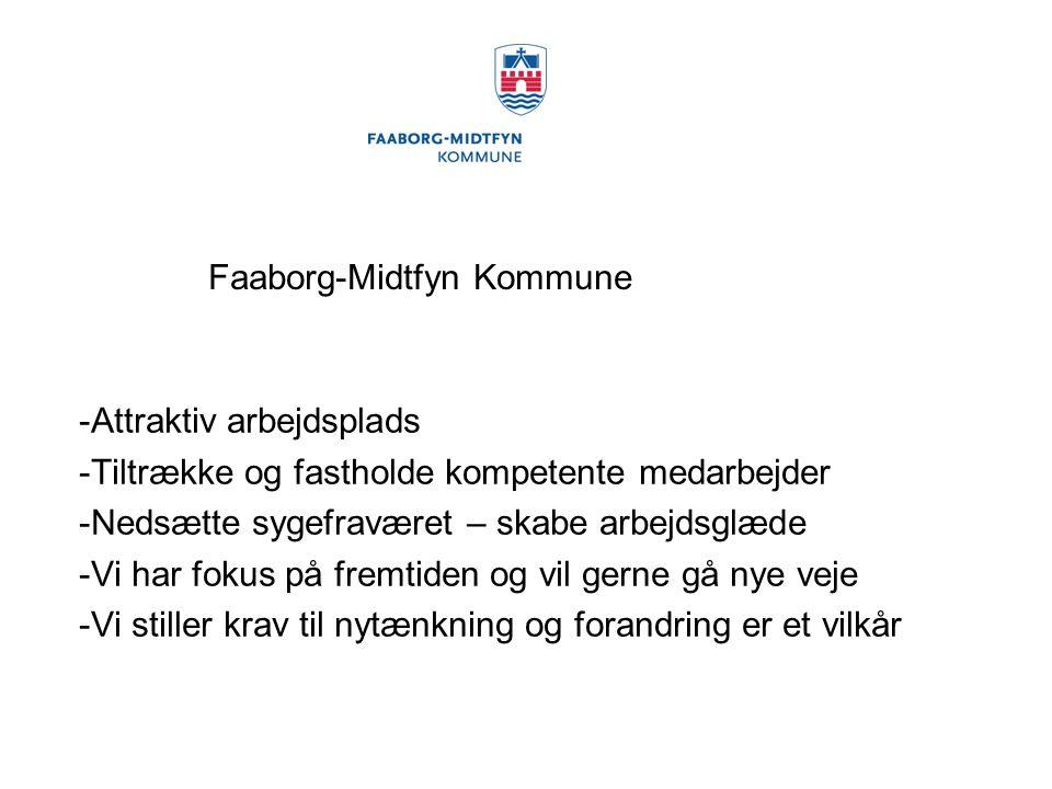 Faaborg-Midtfyn Kommune -Attraktiv arbejdsplads -Tiltrække og fastholde kompetente medarbejder -Nedsætte sygefraværet – skabe arbejdsglæde -Vi har fokus på fremtiden og vil gerne gå nye veje -Vi stiller krav til nytænkning og forandring er et vilkår