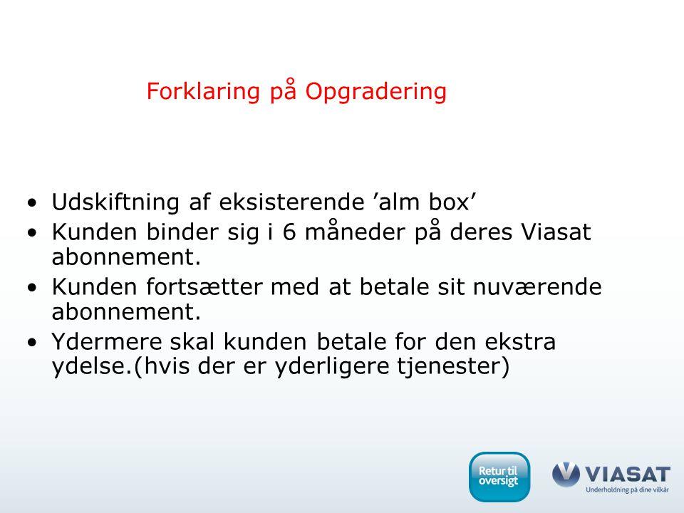 Forklaring på Opgradering Udskiftning af eksisterende 'alm box' Kunden binder sig i 6 måneder på deres Viasat abonnement.