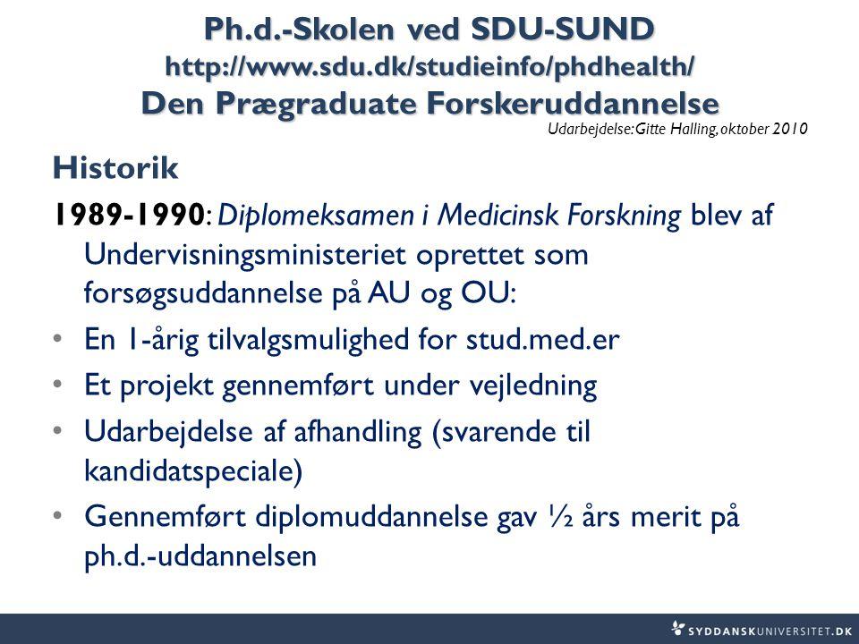 Ph.d.-Skolen ved SDU-SUND http://www.sdu.dk/studieinfo/phdhealth/ Den Prægraduate Forskeruddannelse Udarbejdelse: Gitte Halling, oktober 2010 Historik 1989-1990: Diplomeksamen i Medicinsk Forskning blev af Undervisningsministeriet oprettet som forsøgsuddannelse på AU og OU: En 1-årig tilvalgsmulighed for stud.med.er Et projekt gennemført under vejledning Udarbejdelse af afhandling (svarende til kandidatspeciale) Gennemført diplomuddannelse gav ½ års merit på ph.d.-uddannelsen