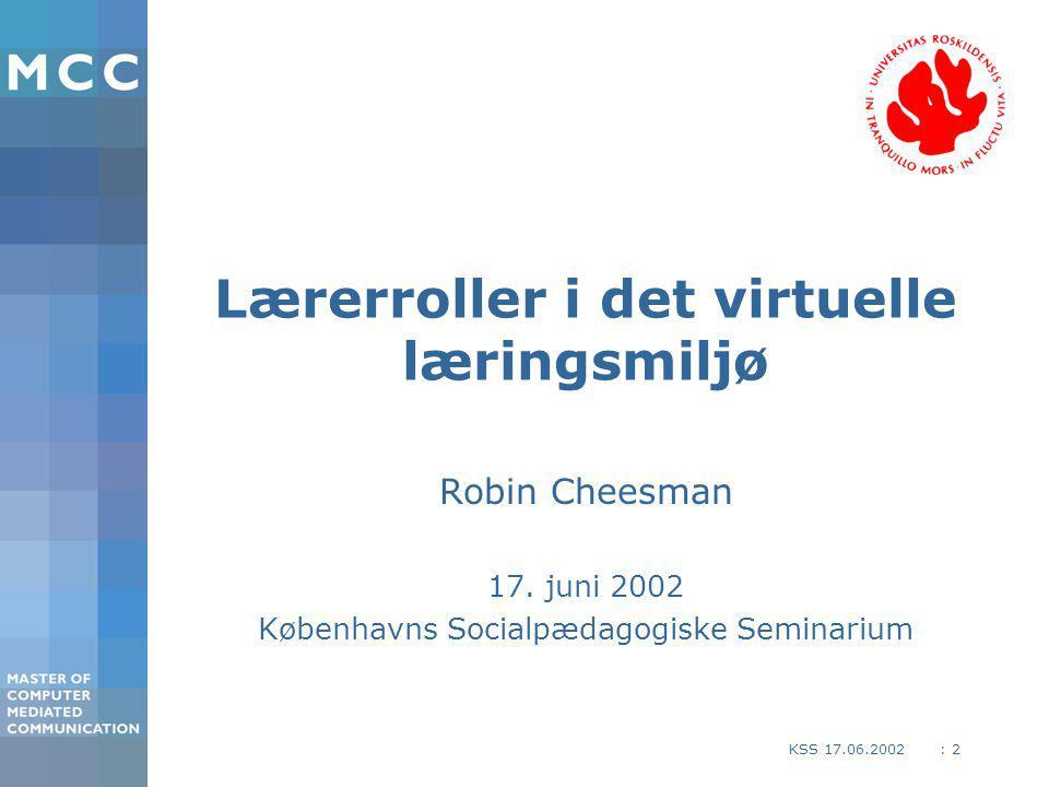 : 2KSS 17.06.2002 Lærerroller i det virtuelle læringsmiljø Robin Cheesman 17.