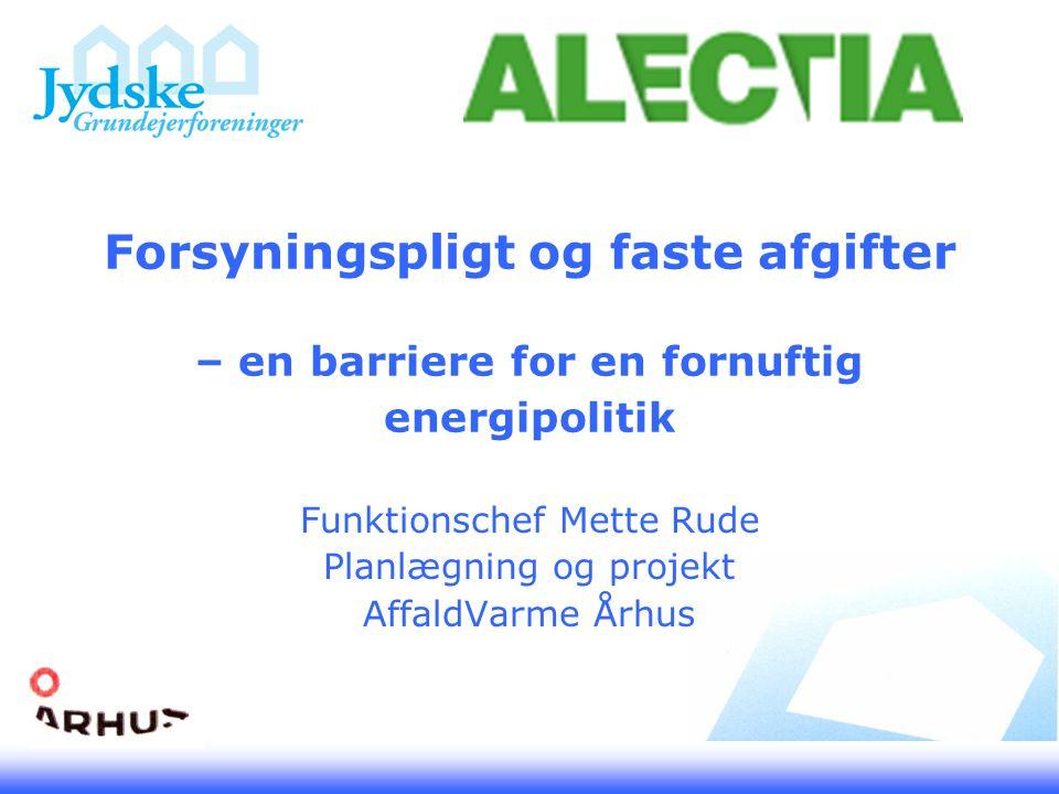 Forsyningspligt og faste afgifter – en barriere for en fornuftig energipolitik Funktionschef Mette Rude Planlægning og projekt AffaldVarme Århus