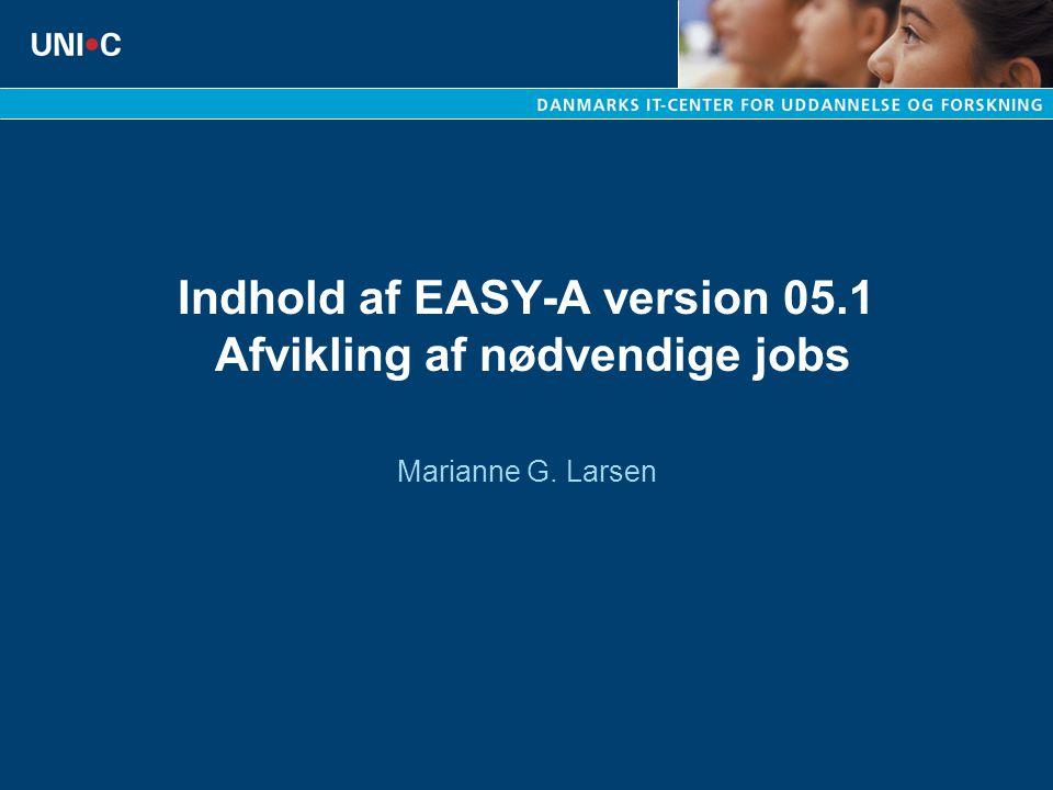 Indhold af EASY-A version 05.1 Afvikling af nødvendige jobs Marianne G. Larsen