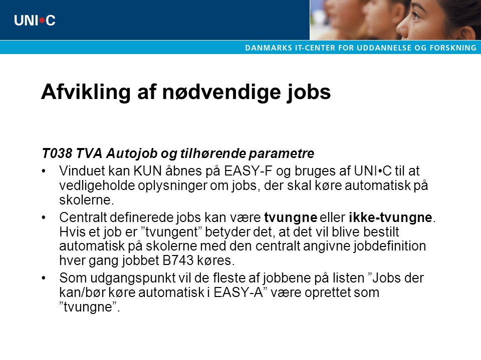 Afvikling af nødvendige jobs T038 TVA Autojob og tilhørende parametre Vinduet kan KUN åbnes på EASY-F og bruges af UNIC til at vedligeholde oplysninger om jobs, der skal køre automatisk på skolerne.