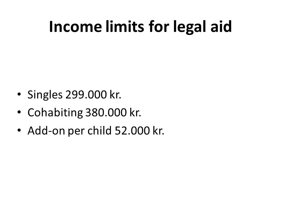 Income limits for legal aid Singles 299.000 kr. Cohabiting 380.000 kr. Add-on per child 52.000 kr.