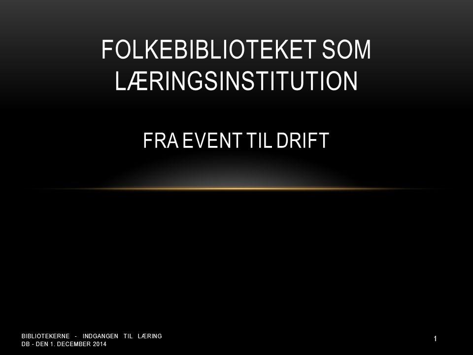 FOLKEBIBLIOTEKET SOM LÆRINGSINSTITUTION FRA EVENT TIL DRIFT BIBLIOTEKERNE - INDGANGEN TIL LÆRING DB - DEN 1.
