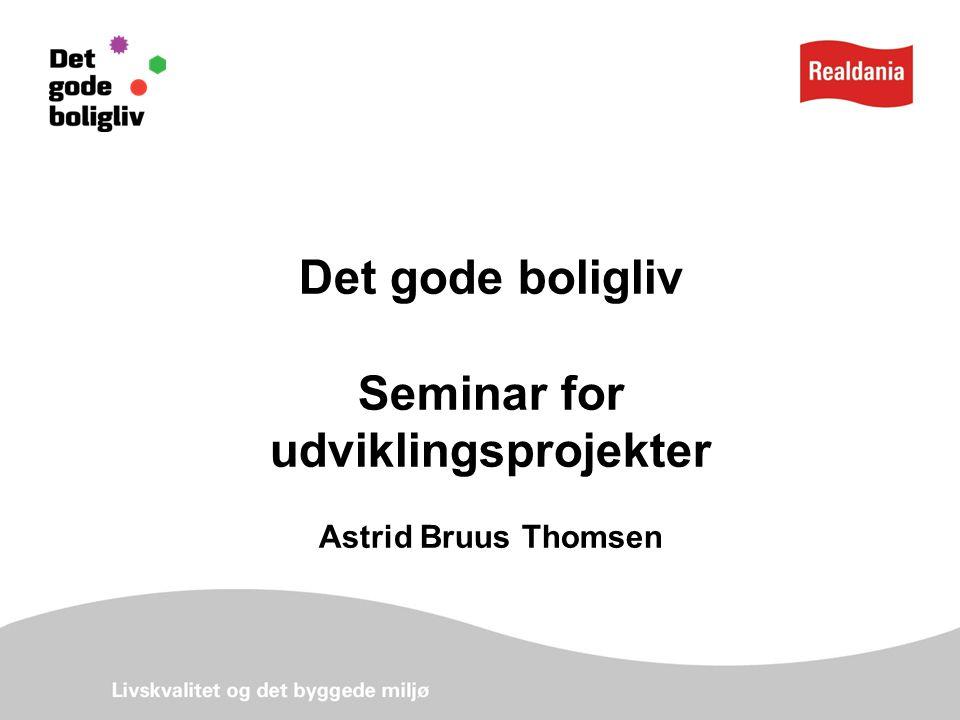 Det gode boligliv Seminar for udviklingsprojekter Astrid Bruus Thomsen