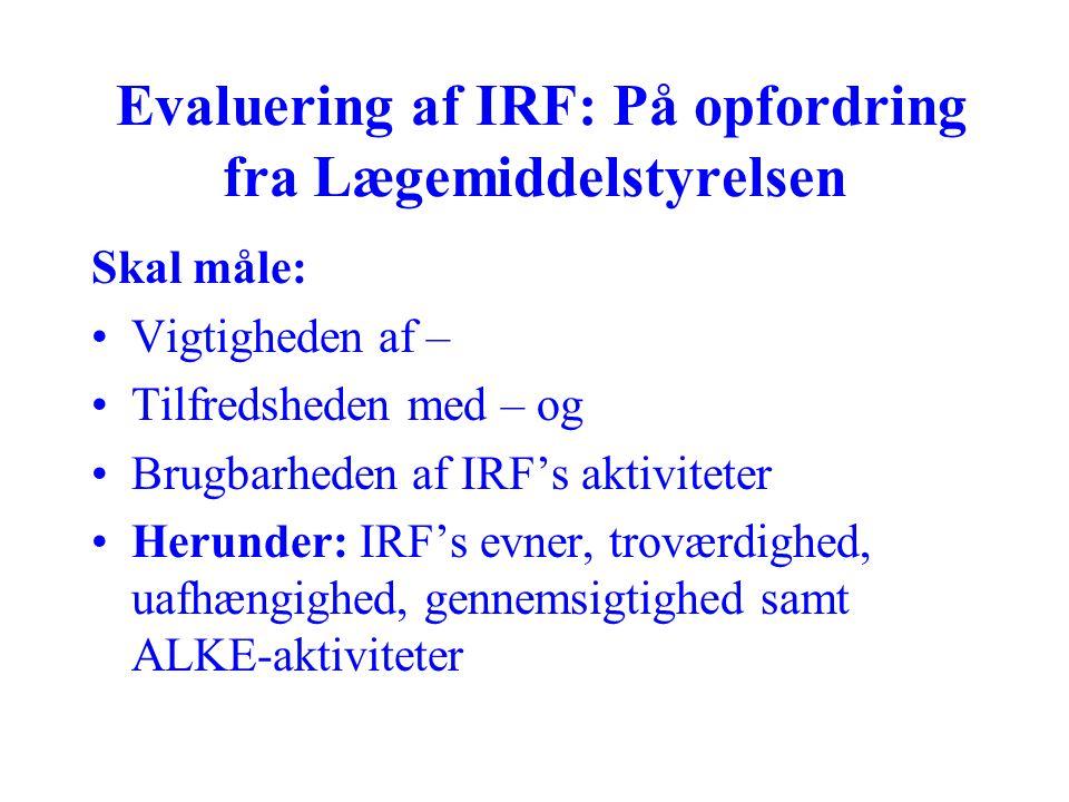 Evaluering af IRF: På opfordring fra Lægemiddelstyrelsen Skal måle: Vigtigheden af – Tilfredsheden med – og Brugbarheden af IRF's aktiviteter Herunder: IRF's evner, troværdighed, uafhængighed, gennemsigtighed samt ALKE-aktiviteter
