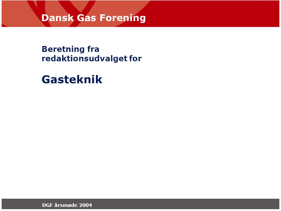 Dansk Gas Forening DGF årsmøde 2004 Beretning fra redaktionsudvalget for Gasteknik