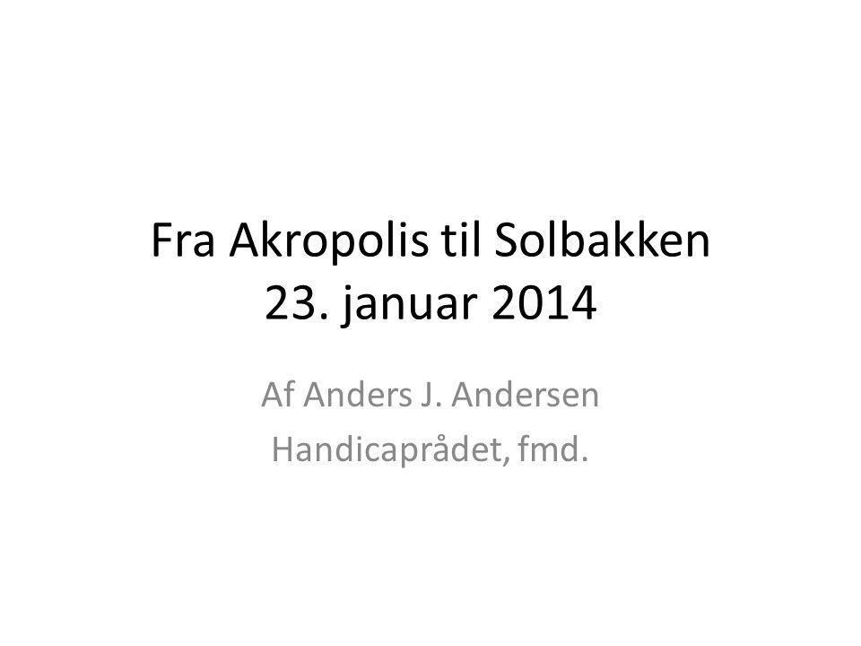 Fra Akropolis til Solbakken 23. januar 2014 Af Anders J. Andersen Handicaprådet, fmd.
