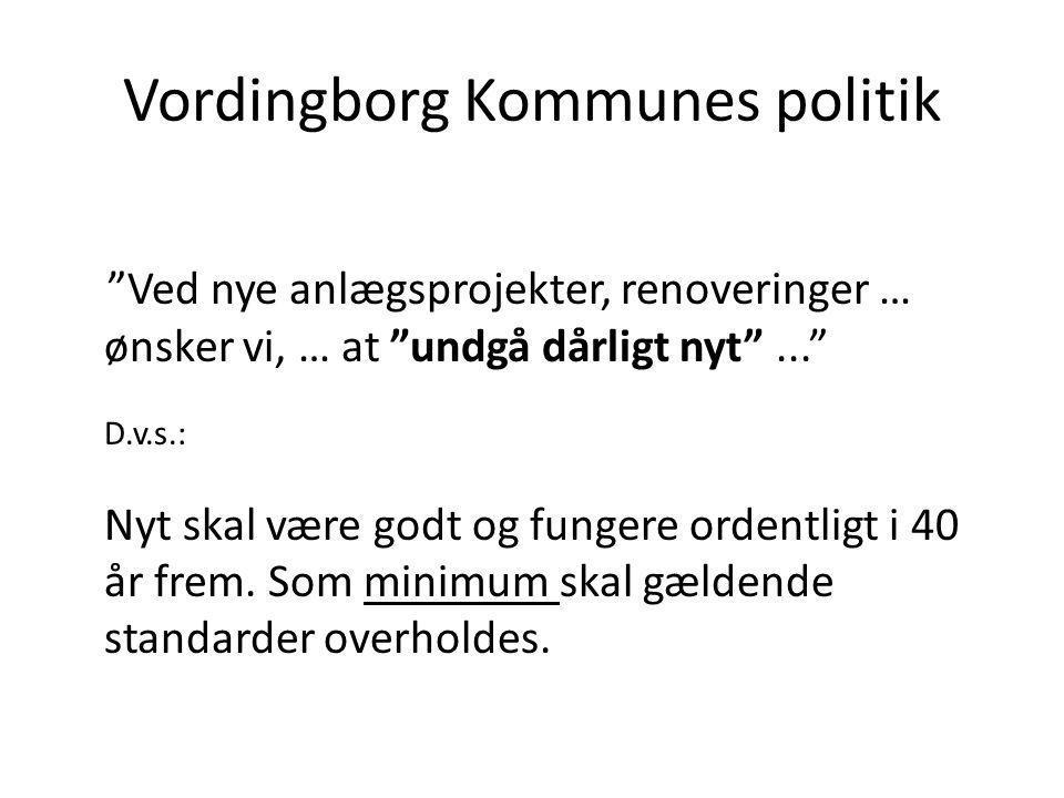 Vordingborg Kommunes politik Ved nye anlægsprojekter, renoveringer … ønsker vi, … at undgå dårligt nyt ... D.v.s.: Nyt skal være godt og fungere ordentligt i 40 år frem.