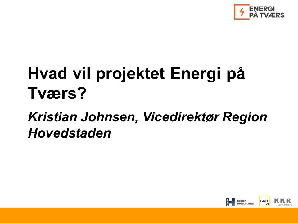 Hvad vil projektet Energi på Tværs Kristian Johnsen, Vicedirektør Region Hovedstaden