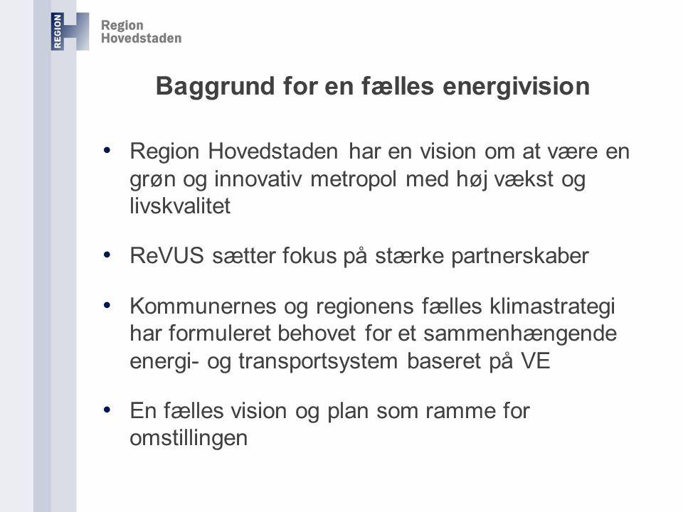 Baggrund for en fælles energivision Region Hovedstaden har en vision om at være en grøn og innovativ metropol med høj vækst og livskvalitet ReVUS sætter fokus på stærke partnerskaber Kommunernes og regionens fælles klimastrategi har formuleret behovet for et sammenhængende energi- og transportsystem baseret på VE En fælles vision og plan som ramme for omstillingen