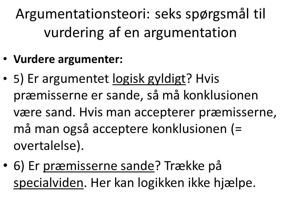 Argumentationsteori: seks spørgsmål til vurdering af en argumentation Vurdere argumenter: 5 ) Er argumentet logisk gyldigt.