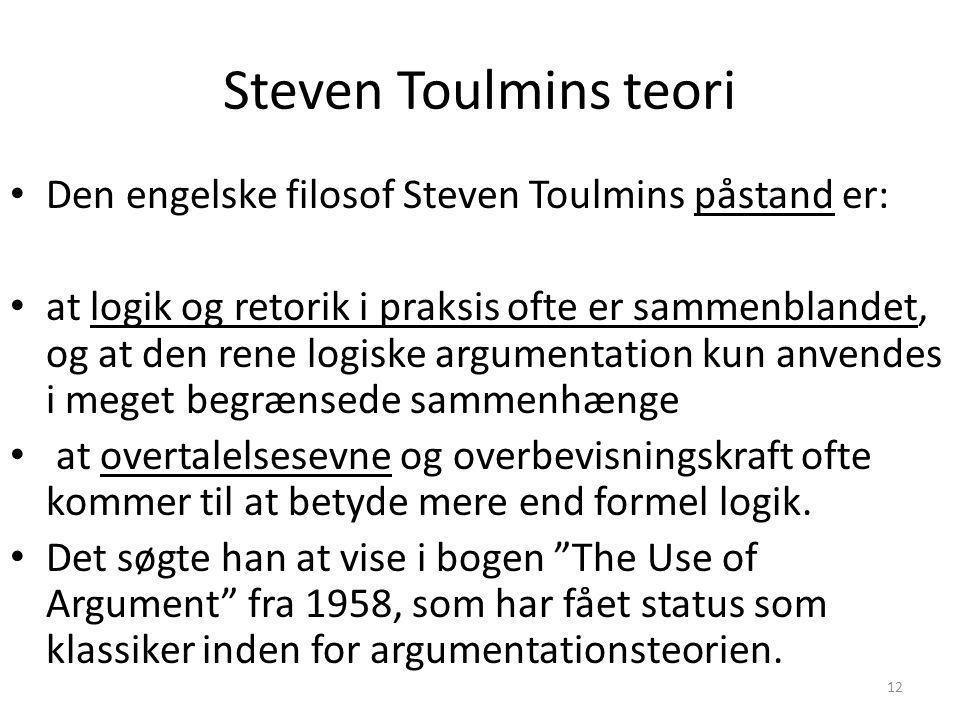 12 Steven Toulmins teori Den engelske filosof Steven Toulmins påstand er: at logik og retorik i praksis ofte er sammenblandet, og at den rene logiske argumentation kun anvendes i meget begrænsede sammenhænge at overtalelsesevne og overbevisningskraft ofte kommer til at betyde mere end formel logik.