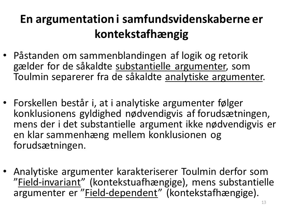 13 En argumentation i samfundsvidenskaberne er kontekstafhængig Påstanden om sammenblandingen af logik og retorik gælder for de såkaldte substantielle argumenter, som Toulmin separerer fra de såkaldte analytiske argumenter.