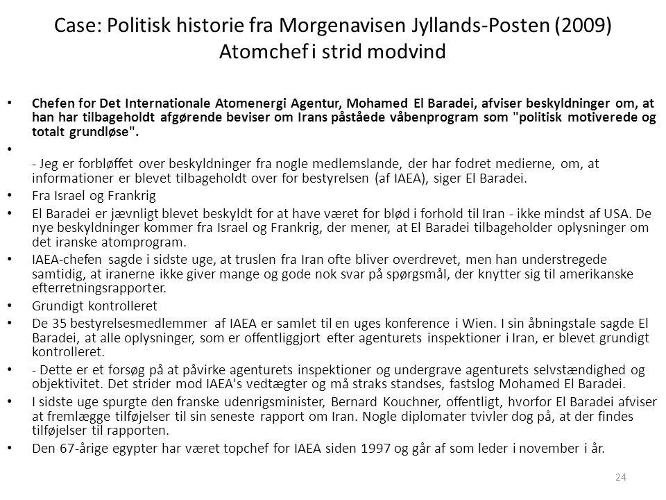 24 Case: Politisk historie fra Morgenavisen Jyllands-Posten (2009) Atomchef i strid modvind Chefen for Det Internationale Atomenergi Agentur, Mohamed El Baradei, afviser beskyldninger om, at han har tilbageholdt afgørende beviser om Irans påståede våbenprogram som politisk motiverede og totalt grundløse .