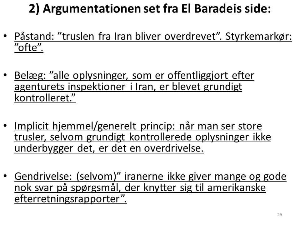 26 2) Argumentationen set fra El Baradeis side: Påstand: truslen fra Iran bliver overdrevet .