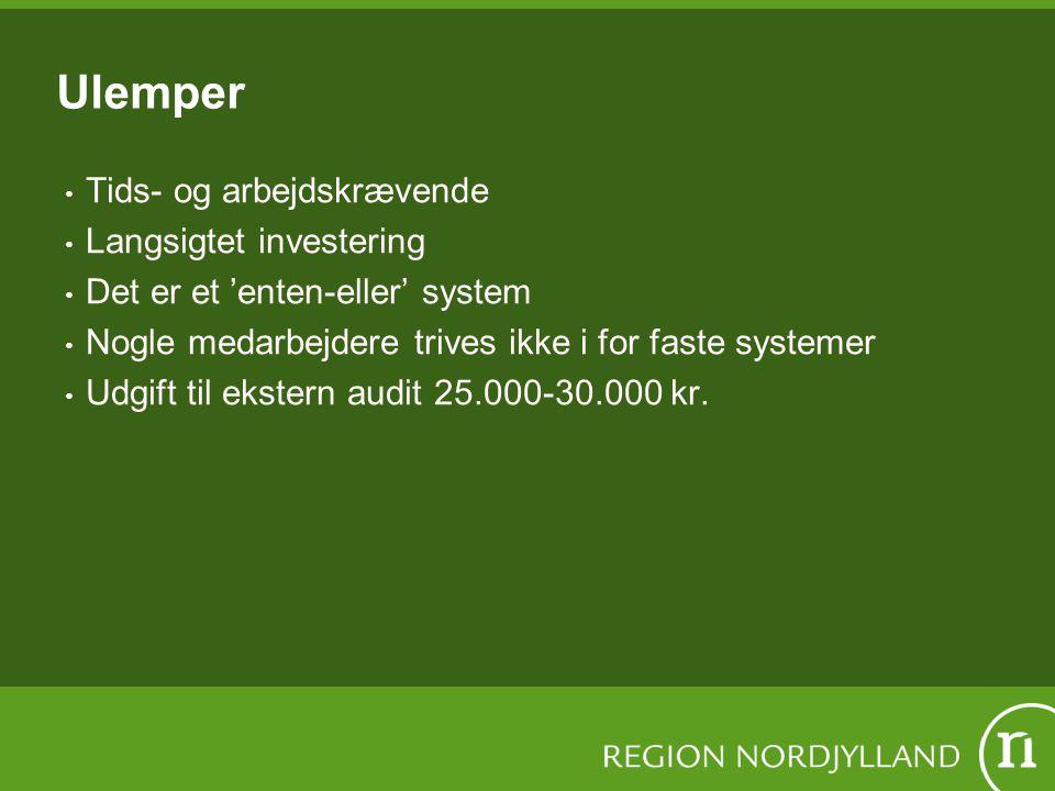 Ulemper Tids- og arbejdskrævende Langsigtet investering Det er et 'enten-eller' system Nogle medarbejdere trives ikke i for faste systemer Udgift til ekstern audit 25.000-30.000 kr.
