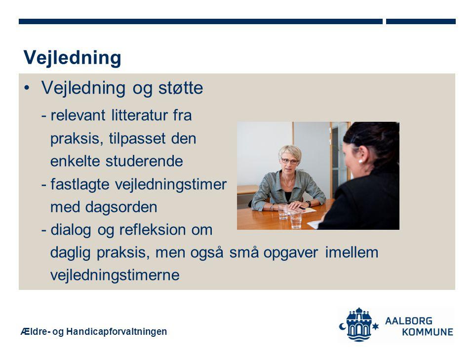 Ældre- og Handicapforvaltningen Vejledning og støtte - relevant litteratur fra praksis, tilpasset den enkelte studerende - fastlagte vejledningstimer med dagsorden - dialog og refleksion om daglig praksis, men også små opgaver imellem vejledningstimerne Vejledning