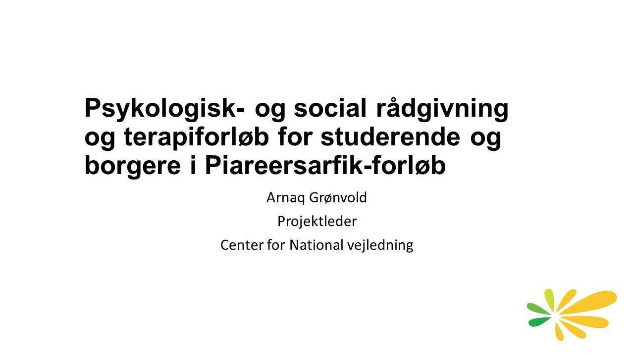 Psykologisk- og social rådgivning og terapiforløb for studerende og borgere i Piareersarfik-forløb Arnaq Grønvold Projektleder Center for National vejledning