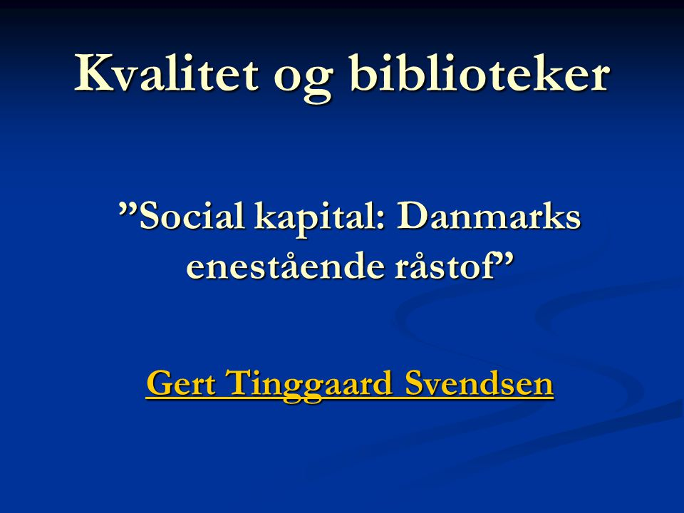 Kvalitet og biblioteker Social kapital: Danmarks enestående råstof Gert Tinggaard Svendsen Gert Tinggaard Svendsen