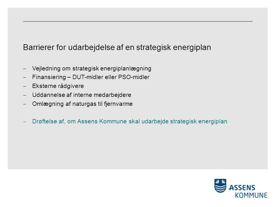 Barrierer for udarbejdelse af en strategisk energiplan  Vejledning om strategisk energiplanlægning  Finansiering – DUT-midler eller PSO-midler  Eksterne rådgivere  Uddannelse af interne medarbejdere  Omlægning af naturgas til fjernvarme  Drøftelse af, om Assens Kommune skal udarbejde strategisk energiplan
