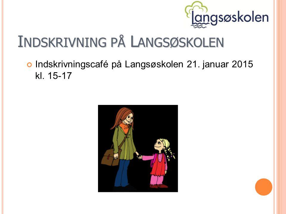 I NDSKRIVNING PÅ L ANGSØSKOLEN Indskrivningscafé på Langsøskolen 21. januar 2015 kl. 15-17