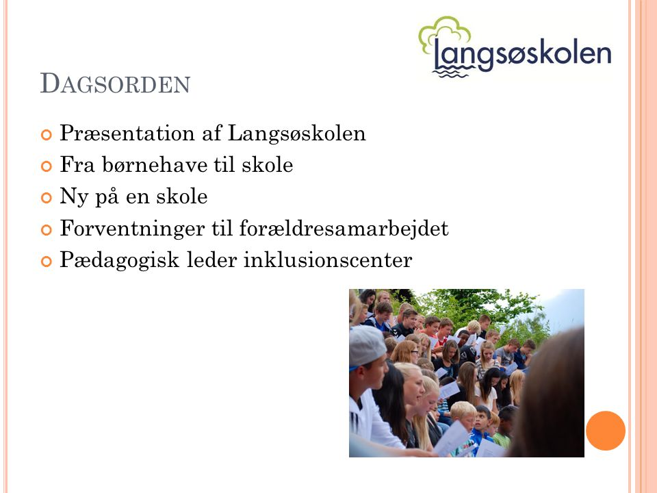 D AGSORDEN Præsentation af Langsøskolen Fra børnehave til skole Ny på en skole Forventninger til forældresamarbejdet Pædagogisk leder inklusionscenter