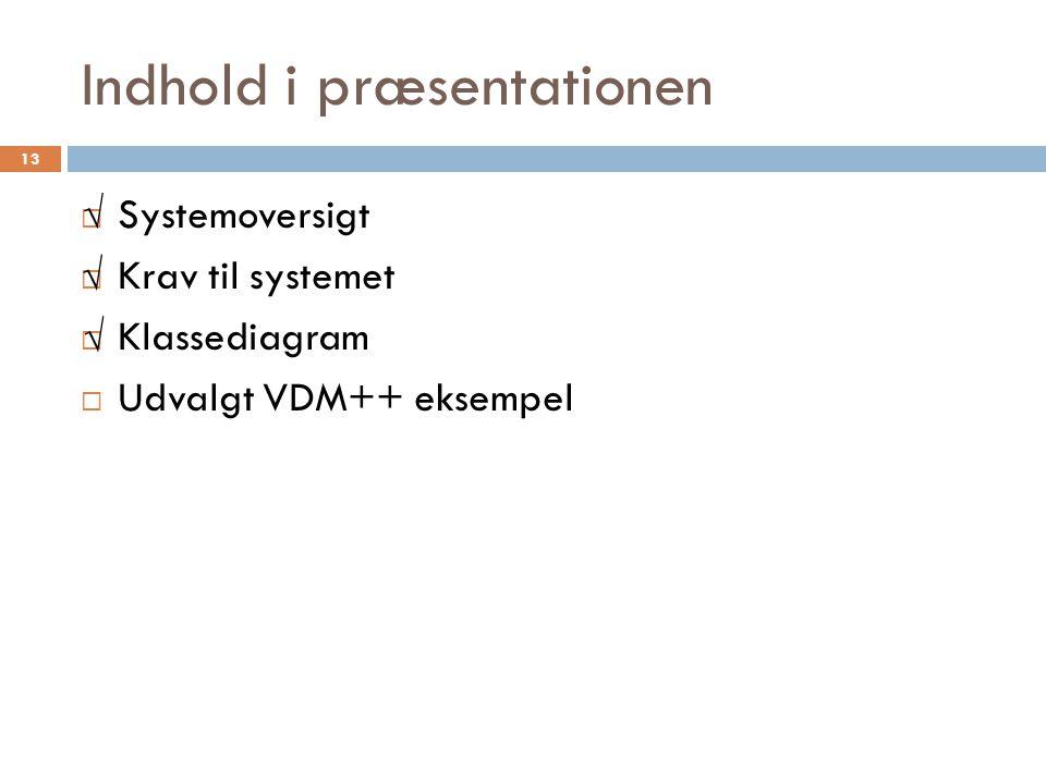 Indhold i præsentationen  Systemoversigt  Krav til systemet  Klassediagram  Udvalgt VDM++ eksempel 13 √ √ √