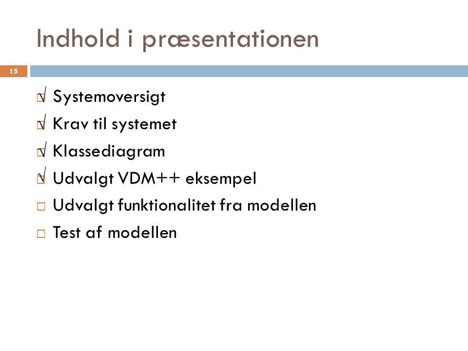 Indhold i præsentationen  Systemoversigt  Krav til systemet  Klassediagram  Udvalgt VDM++ eksempel  Udvalgt funktionalitet fra modellen  Test af modellen 15 √ √ √ √