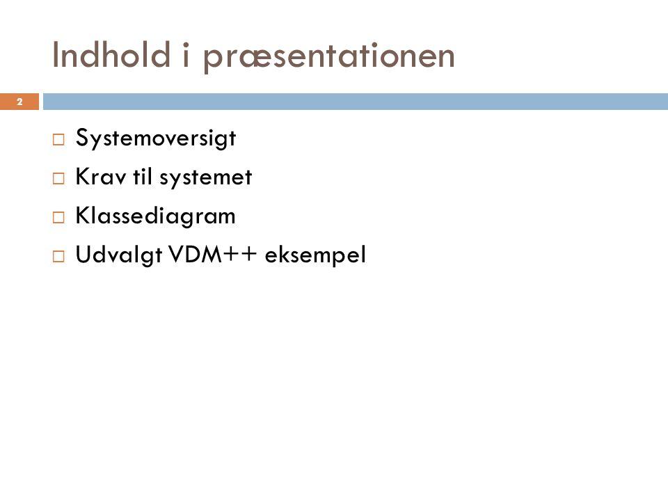 Indhold i præsentationen  Systemoversigt  Krav til systemet  Klassediagram  Udvalgt VDM++ eksempel 2