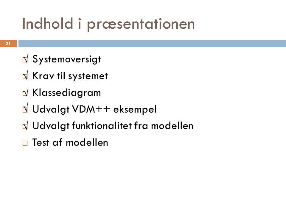 Indhold i præsentationen  Systemoversigt  Krav til systemet  Klassediagram  Udvalgt VDM++ eksempel  Udvalgt funktionalitet fra modellen  Test af modellen 21 √ √ √ √ √
