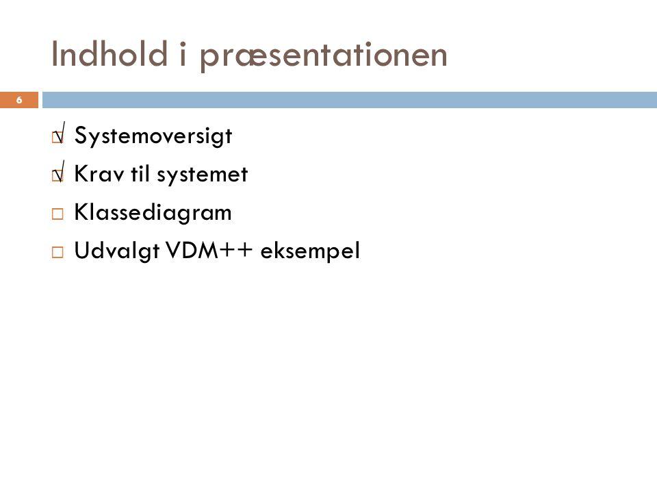 Indhold i præsentationen  Systemoversigt  Krav til systemet  Klassediagram  Udvalgt VDM++ eksempel 6 √ √