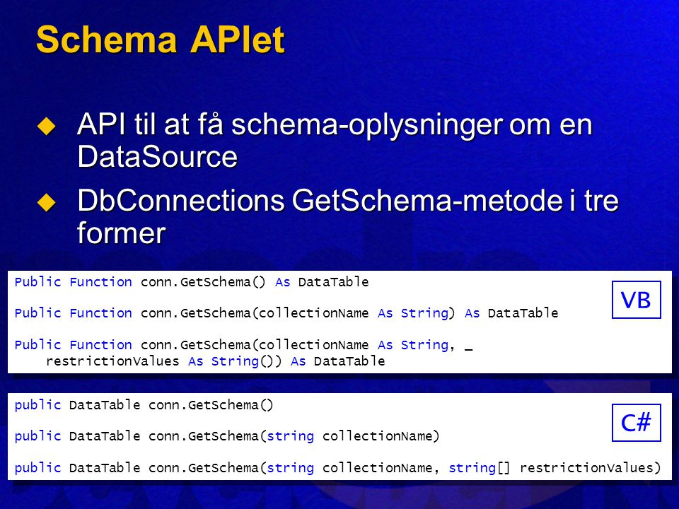 Schema APIet  API til at få schema-oplysninger om en DataSource  DbConnections GetSchema-metode i tre former Public Function conn.GetSchema() As DataTable Public Function conn.GetSchema(collectionName As String) As DataTable Public Function conn.GetSchema(collectionName As String, _ restrictionValues As String()) As DataTable Public Function conn.GetSchema() As DataTable Public Function conn.GetSchema(collectionName As String) As DataTable Public Function conn.GetSchema(collectionName As String, _ restrictionValues As String()) As DataTable VB public DataTable conn.GetSchema() public DataTable conn.GetSchema(string collectionName) public DataTable conn.GetSchema(string collectionName, string[] restrictionValues) public DataTable conn.GetSchema() public DataTable conn.GetSchema(string collectionName) public DataTable conn.GetSchema(string collectionName, string[] restrictionValues) C#