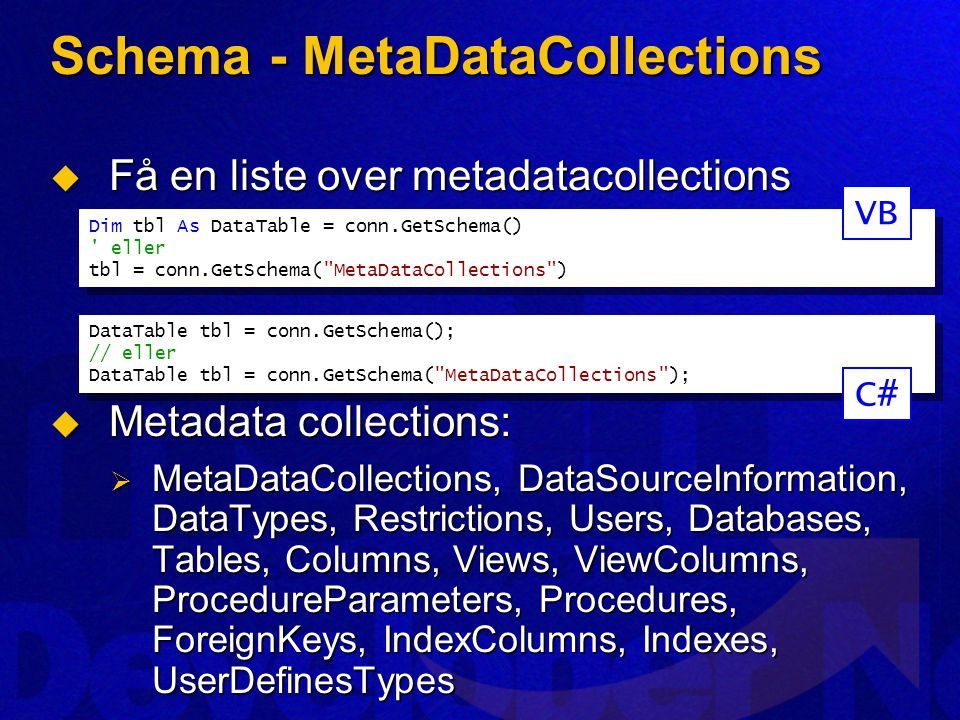 Schema - MetaDataCollections  Få en liste over metadatacollections  Metadata collections:  MetaDataCollections, DataSourceInformation, DataTypes, Restrictions, Users, Databases, Tables, Columns, Views, ViewColumns, ProcedureParameters, Procedures, ForeignKeys, IndexColumns, Indexes, UserDefinesTypes Dim tbl As DataTable = conn.GetSchema() eller tbl = conn.GetSchema( MetaDataCollections ) Dim tbl As DataTable = conn.GetSchema() eller tbl = conn.GetSchema( MetaDataCollections ) DataTable tbl = conn.GetSchema(); // eller DataTable tbl = conn.GetSchema( MetaDataCollections ); DataTable tbl = conn.GetSchema(); // eller DataTable tbl = conn.GetSchema( MetaDataCollections ); VB C#