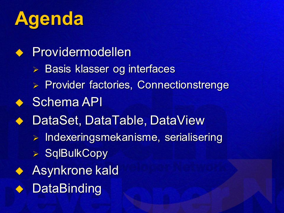 Agenda  Providermodellen  Basis klasser og interfaces  Provider factories, Connectionstrenge  Schema API  DataSet, DataTable, DataView  Indexeringsmekanisme, serialisering  SqlBulkCopy  Asynkrone kald  DataBinding