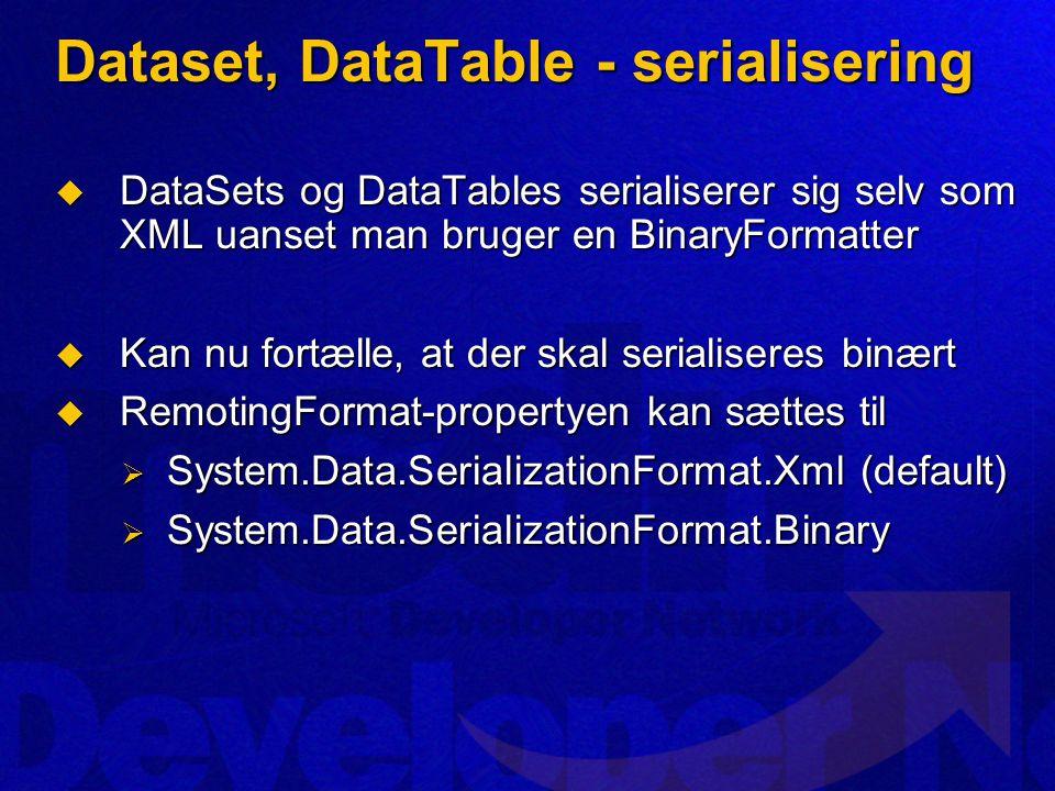 Dataset, DataTable - serialisering  DataSets og DataTables serialiserer sig selv som XML uanset man bruger en BinaryFormatter  Kan nu fortælle, at der skal serialiseres binært  RemotingFormat-propertyen kan sættes til  System.Data.SerializationFormat.Xml (default)  System.Data.SerializationFormat.Binary